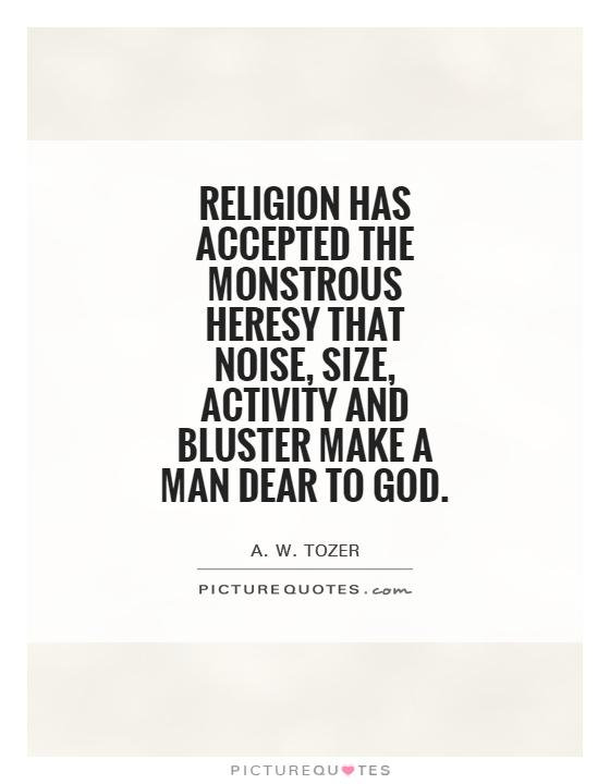Religion has accepted the monstrous heresy that noise, size, activity and bluster make a man dear to God Picture Quote #1