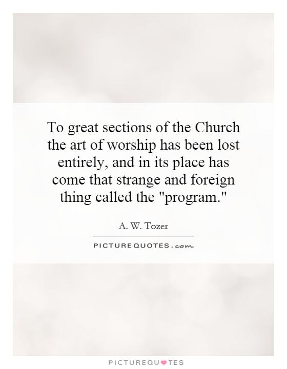 To great sections of the Church the art of worship has been lost entirely, and in its place has come that strange and foreign thing called the