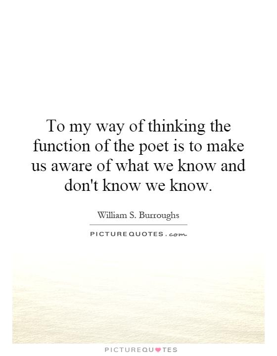 To my way of thinking the function of the poet is to make us aware of what we know and don't know we know Picture Quote #1