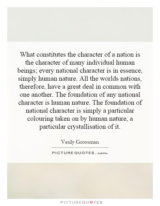 What constitutes the character of a nation is the character of many individual human beings; every national character is in essence, simply human nature. All the worlds nations, therefore, have a great deal in common with one another. The foundation of any national character is human nature. The foundation of national character is simply a particular colouring taken on by human nature, a particular crystallisation of it Picture Quote #1