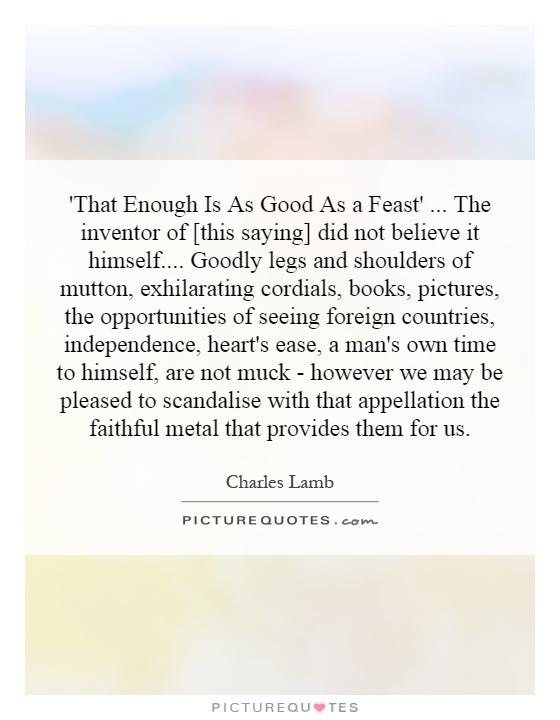'That Enough Is As Good As a Feast'... The inventor of [this saying] did not believe it himself.... Goodly legs and shoulders of mutton, exhilarating cordials, books, pictures, the opportunities of seeing foreign countries, independence, heart's ease, a man's own time to himself, are not muck - however we may be pleased to scandalise with that appellation the faithful metal that provides them for us Picture Quote #1