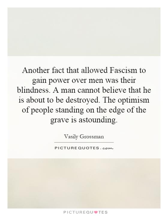 Another fact that allowed Fascism to gain power over men was their blindness. A man cannot believe that he is about to be destroyed. The optimism of people standing on the edge of the grave is astounding Picture Quote #1