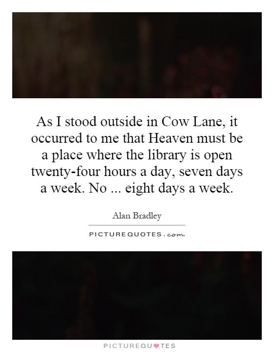 As I stood outside in Cow Lane, it occurred to me that Heaven must be a place where the library is open twenty-four hours a day, seven days a week. No... eight days a week Picture Quote #1