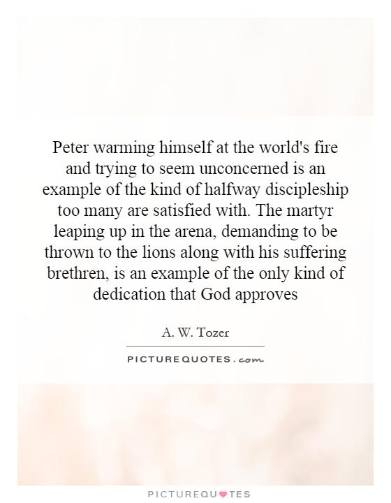 Peter warming himself at the world's fire and trying to seem unconcerned is an example of the kind of halfway discipleship too many are satisfied with. The martyr leaping up in the arena, demanding to be thrown to the lions along with his suffering brethren, is an example of the only kind of dedication that God approves Picture Quote #1