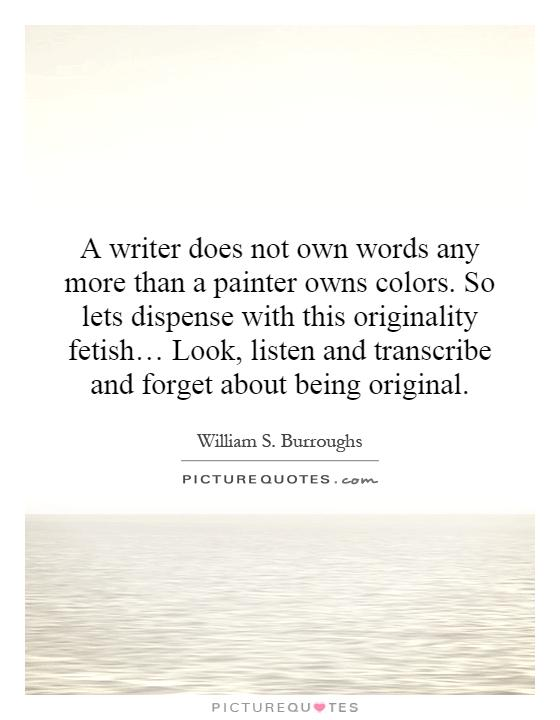 A writer does not own words any more than a painter owns colors. So lets dispense with this originality fetish… Look, listen and transcribe and forget about being original Picture Quote #1