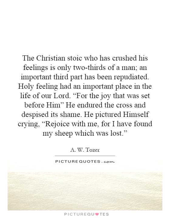 "The Christian stoic who has crushed his feelings is only two-thirds of a man; an important third part has been repudiated. Holy feeling had an important place in the life of our Lord. ""For the joy that was set before Him"" He endured the cross and despised its shame. He pictured Himself crying, ""Rejoice with me, for I have found my sheep which was lost."" Picture Quote #1"