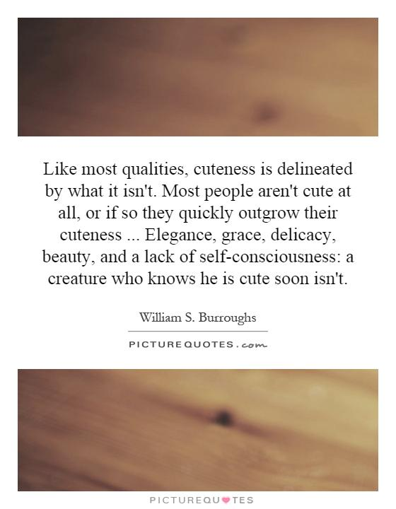 Like most qualities, cuteness is delineated by what it isn't. Most people aren't cute at all, or if so they quickly outgrow their cuteness... Elegance, grace, delicacy, beauty, and a lack of self-consciousness: a creature who knows he is cute soon isn't Picture Quote #1