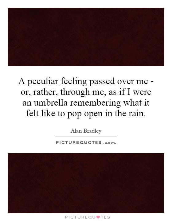 A peculiar feeling passed over me - or, rather, through me, as if I were an umbrella remembering what it felt like to pop open in the rain Picture Quote #1