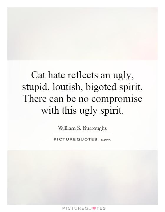 Cat hate reflects an ugly, stupid, loutish, bigoted spirit. There can be no compromise with this ugly spirit Picture Quote #1