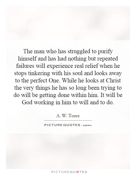 The man who has struggled to purify himself and has had nothing but repeated failures will experience real relief when he stops tinkering with his soul and looks away to the perfect One. While he looks at Christ the very things he has so long been trying to do will be getting done within him. It will be God working in him to will and to do Picture Quote #1