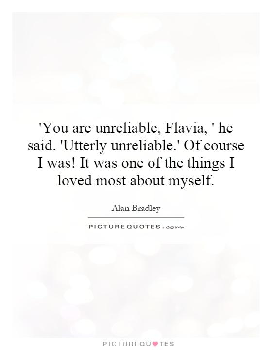 'You are unreliable, Flavia, ' he said. 'Utterly unreliable.' Of course I was! It was one of the things I loved most about myself Picture Quote #1
