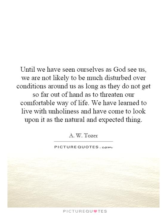 Until we have seen ourselves as God see us, we are not likely to be much disturbed over conditions around us as long as they do not get so far out of hand as to threaten our comfortable way of life. We have learned to live with unholiness and have come to look upon it as the natural and expected thing Picture Quote #1