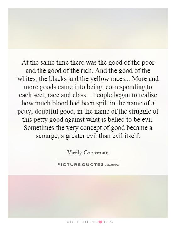 At the same time there was the good of the poor and the good of the rich. And the good of the whites, the blacks and the yellow races... More and more goods came into being, corresponding to each sect, race and class... People began to realise how much blood had been spilt in the name of a petty, doubtful good, in the name of the struggle of this petty good against what is belied to be evil. Sometimes the very concept of good became a scourge, a greater evil than evil itself Picture Quote #1