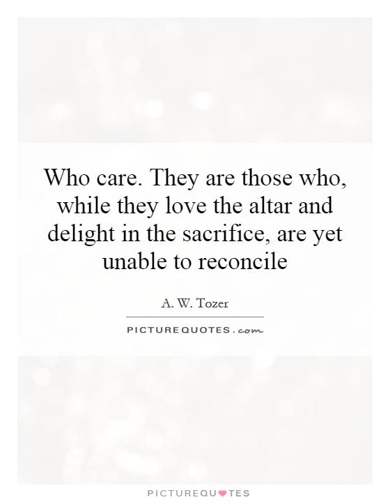 Who care. They are those who, while they love the altar and delight in the sacrifice, are yet unable to reconcile Picture Quote #1