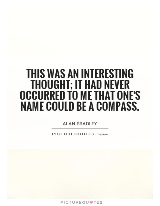 This was an interesting thought; it had never occurred to me that one's name could be a compass Picture Quote #1