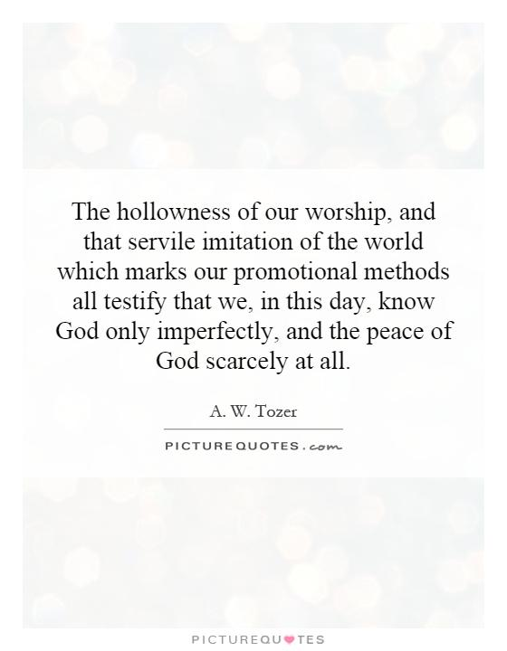 The hollowness of our worship, and that servile imitation of the world which marks our promotional methods all testify that we, in this day, know God only imperfectly, and the peace of God scarcely at all Picture Quote #1