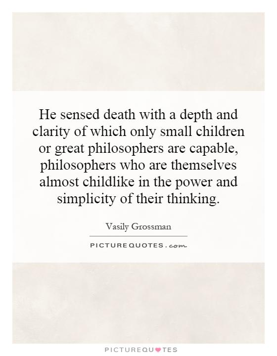 He sensed death with a depth and clarity of which only small children or great philosophers are capable, philosophers who are themselves almost childlike in the power and simplicity of their thinking Picture Quote #1