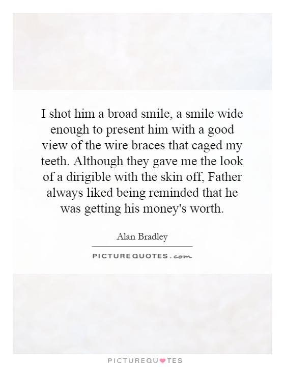 I shot him a broad smile, a smile wide enough to present him with a good view of the wire braces that caged my teeth. Although they gave me the look of a dirigible with the skin off, Father always liked being reminded that he was getting his money's worth Picture Quote #1