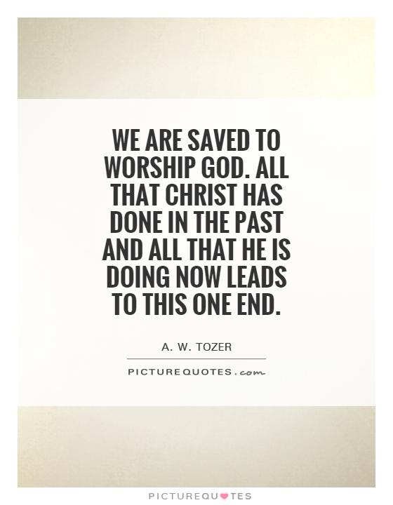 We are saved to worship God. All that Christ has done in the past and all that He is doing now leads to this one end Picture Quote #1