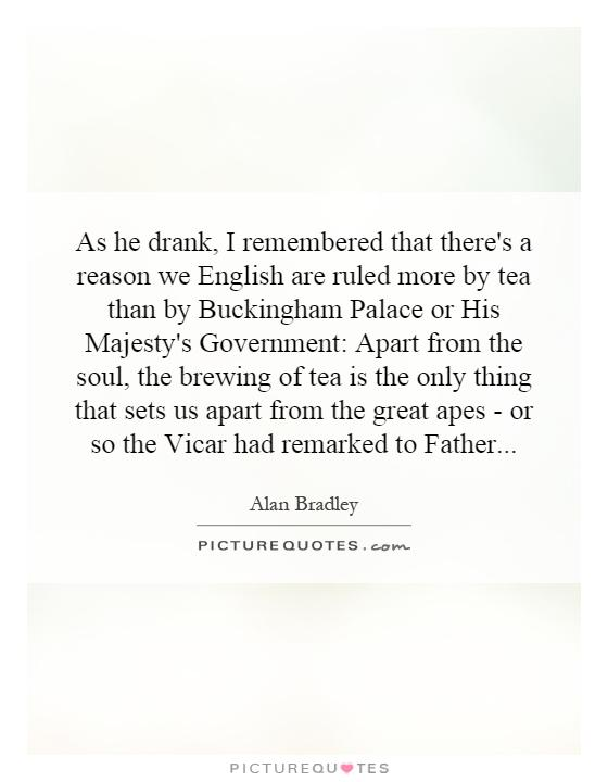 As he drank, I remembered that there's a reason we English are ruled more by tea than by Buckingham Palace or His Majesty's Government: Apart from the soul, the brewing of tea is the only thing that sets us apart from the great apes - or so the Vicar had remarked to Father Picture Quote #1
