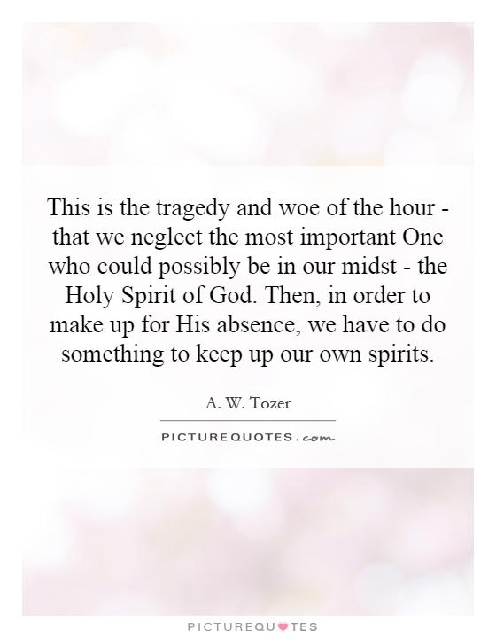 This is the tragedy and woe of the hour - that we neglect the most important One who could possibly be in our midst - the Holy Spirit of God. Then, in order to make up for His absence, we have to do something to keep up our own spirits Picture Quote #1