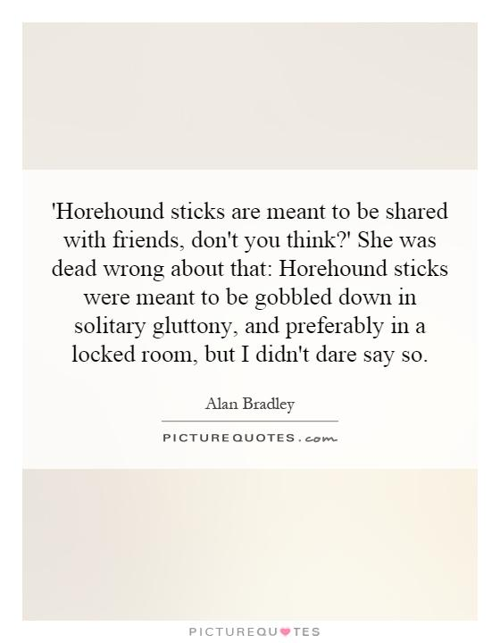 'Horehound sticks are meant to be shared with friends, don't you think?' She was dead wrong about that: Horehound sticks were meant to be gobbled down in solitary gluttony, and preferably in a locked room, but I didn't dare say so Picture Quote #1