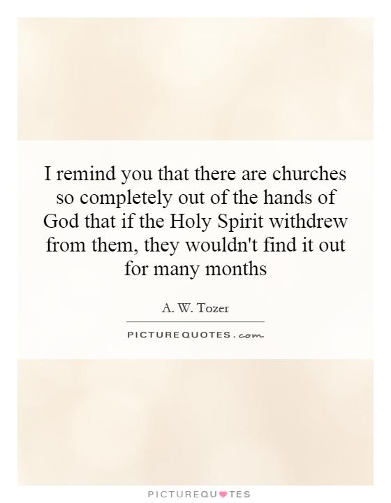 I remind you that there are churches so completely out of the hands of God that if the Holy Spirit withdrew from them, they wouldn't find it out for many months Picture Quote #1