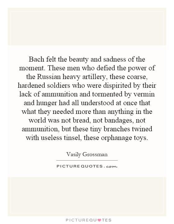Bach felt the beauty and sadness of the moment. These men who defied the power of the Russian heavy artillery, these coarse, hardened soldiers who were dispirited by their lack of ammunition and tormented by vermin and hunger had all understood at once that what they needed more than anything in the world was not bread, not bandages, not ammunition, but these tiny branches twined with useless tinsel, these orphanage toys Picture Quote #1