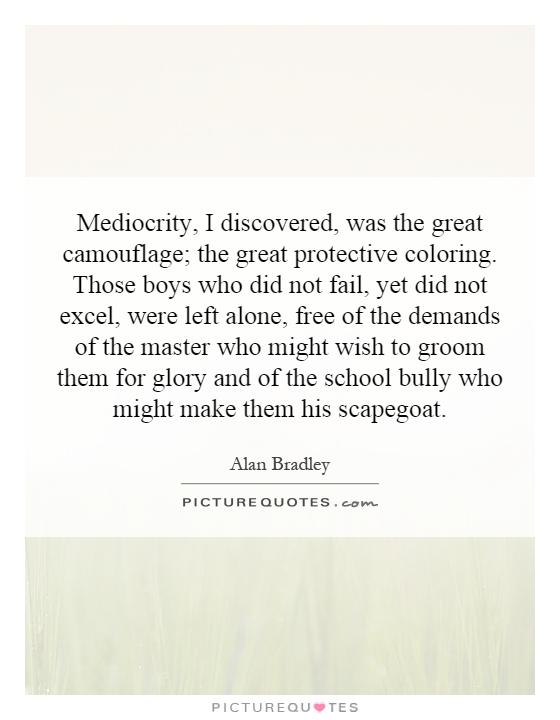 Mediocrity, I discovered, was the great camouflage; the great protective coloring. Those boys who did not fail, yet did not excel, were left alone, free of the demands of the master who might wish to groom them for glory and of the school bully who might make them his scapegoat Picture Quote #1