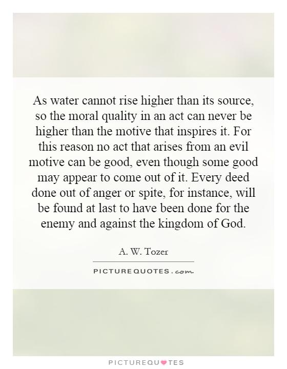 As water cannot rise higher than its source, so the moral quality in an act can never be higher than the motive that inspires it. For this reason no act that arises from an evil motive can be good, even though some good may appear to come out of it. Every deed done out of anger or spite, for instance, will be found at last to have been done for the enemy and against the kingdom of God Picture Quote #1
