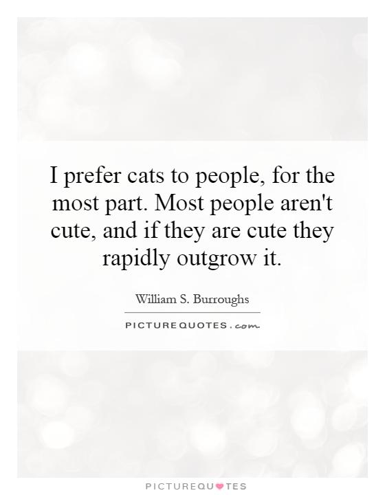 I prefer cats to people, for the most part. Most people aren't cute, and if they are cute they rapidly outgrow it Picture Quote #1