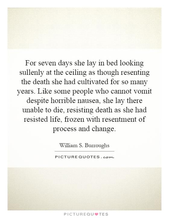 For seven days she lay in bed looking sullenly at the ceiling as though resenting the death she had cultivated for so many years. Like some people who cannot vomit despite horrible nausea, she lay there unable to die, resisting death as she had resisted life, frozen with resentment of process and change Picture Quote #1