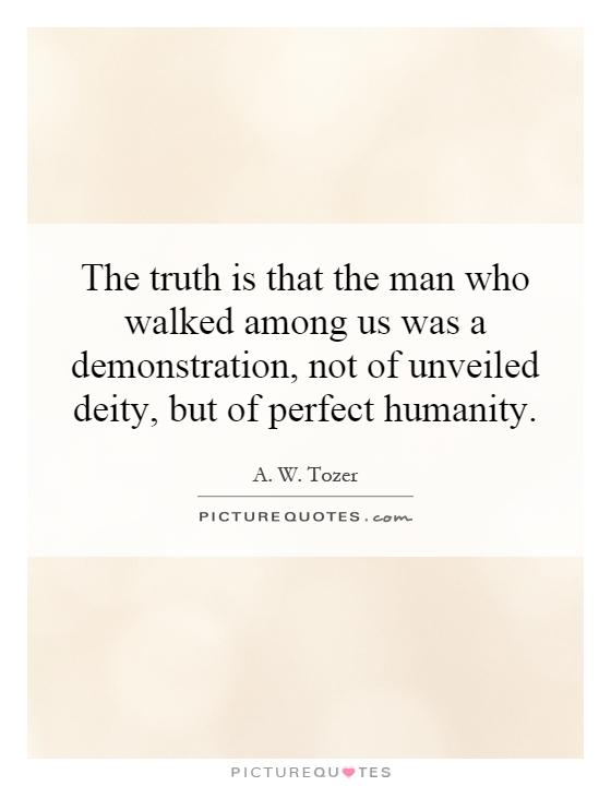 The truth is that the man who walked among us was a demonstration, not of unveiled deity, but of perfect humanity Picture Quote #1