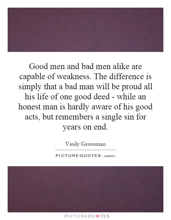 Good men and bad men alike are capable of weakness. The difference is simply that a bad man will be proud all his life of one good deed - while an honest man is hardly aware of his good acts, but remembers a single sin for years on end Picture Quote #1