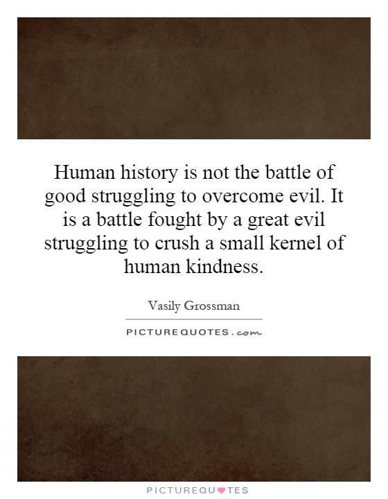 Human history is not the battle of good struggling to overcome evil. It is a battle fought by a great evil struggling to crush a small kernel of human kindness Picture Quote #1