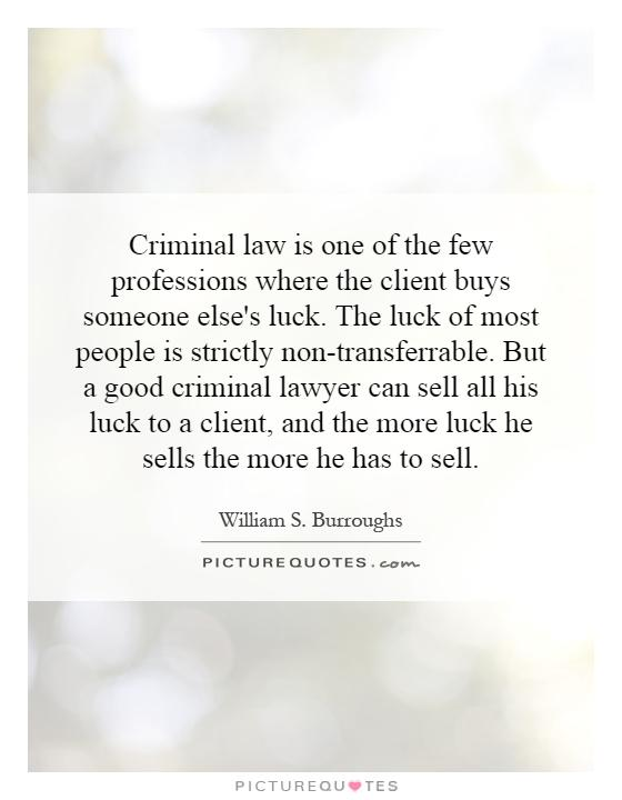 Criminal law is one of the few professions where the client buys someone else's luck. The luck of most people is strictly non-transferrable. But a good criminal lawyer can sell all his luck to a client, and the more luck he sells the more he has to sell Picture Quote #1