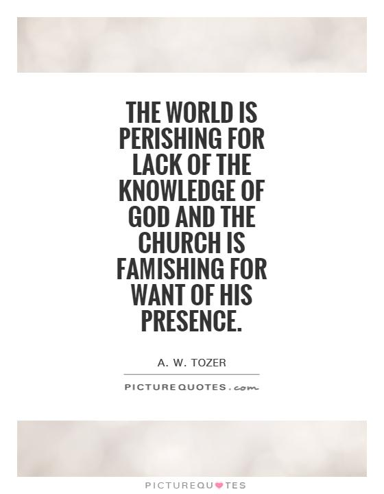 The world is perishing for lack of the knowledge of God and the Church is famishing for want of His Presence Picture Quote #1