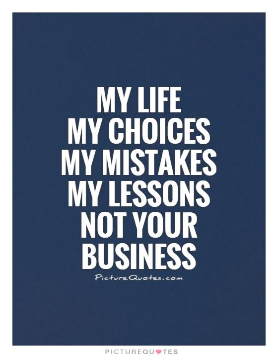 My Life  My choices  My mistakes  My lessons  Not your business Picture Quote #1