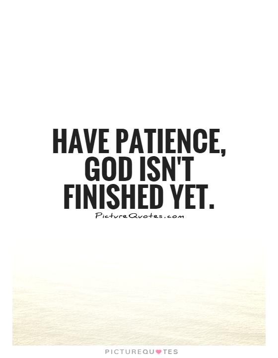 Have patience, God isn't finished yet Picture Quote #1