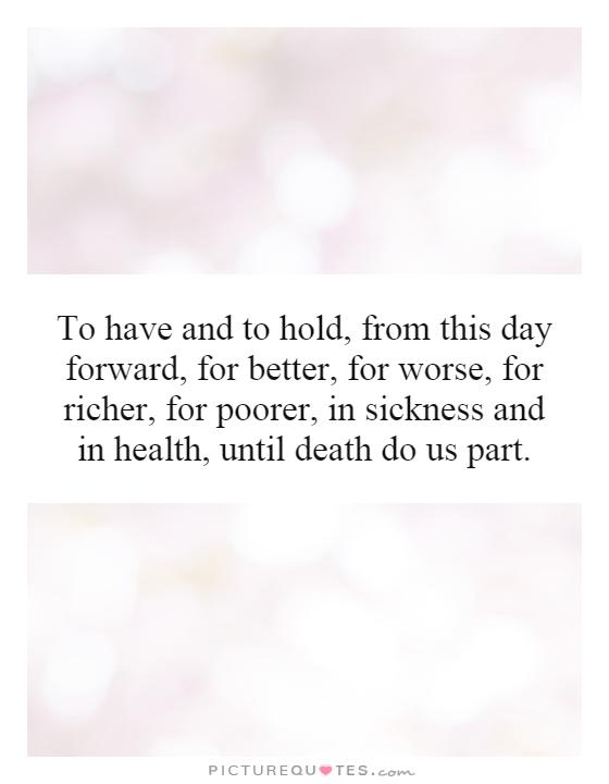 To have and to hold, from this day forward, for better, for worse, for richer, for poorer, in sickness and in health, until death do us part Picture Quote #1