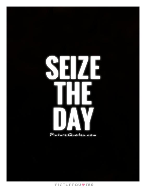 "to seize the day or not essay 5 ways to seize the day (carpe diem) by  seize the day"" have been etched on your brain  saying no is not only as important as saying yes—it is even."