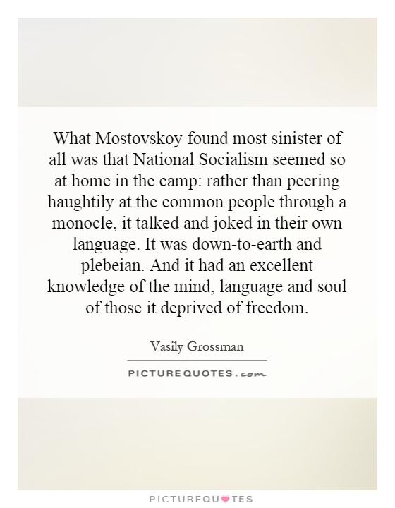 What Mostovskoy found most sinister of all was that National Socialism seemed so at home in the camp: rather than peering haughtily at the common people through a monocle, it talked and joked in their own language. It was down-to-earth and plebeian. And it had an excellent knowledge of the mind, language and soul of those it deprived of freedom Picture Quote #1