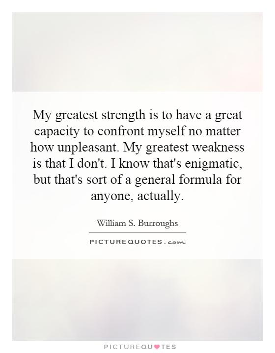 My greatest strength is to have a great capacity to confront myself no matter how unpleasant. My greatest weakness is that I don't. I know that's enigmatic, but that's sort of a general formula for anyone, actually Picture Quote #1