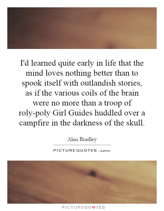 I'd learned quite early in life that the mind loves nothing better than to spook itself with outlandish stories, as if the various coils of the brain were no more than a troop of roly-poly Girl Guides huddled over a campfire in the darkness of the skull Picture Quote #1