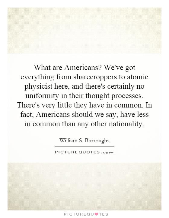 What are Americans? We've got everything from sharecroppers to atomic physicist here, and there's certainly no uniformity in their thought processes. There's very little they have in common. In fact, Americans should we say, have less in common than any other nationality Picture Quote #1