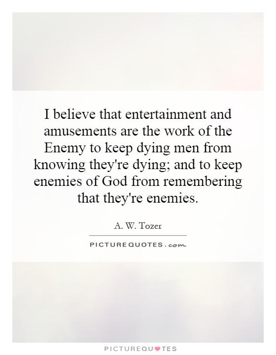 I believe that entertainment and amusements are the work of the Enemy to keep dying men from knowing they're dying; and to keep enemies of God from remembering that they're enemies Picture Quote #1