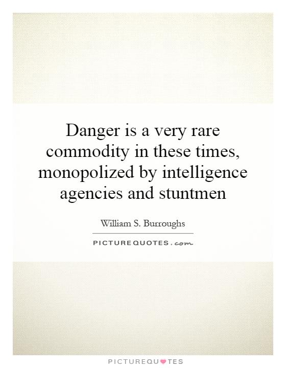 Danger is a very rare commodity in these times, monopolized by intelligence agencies and stuntmen Picture Quote #1