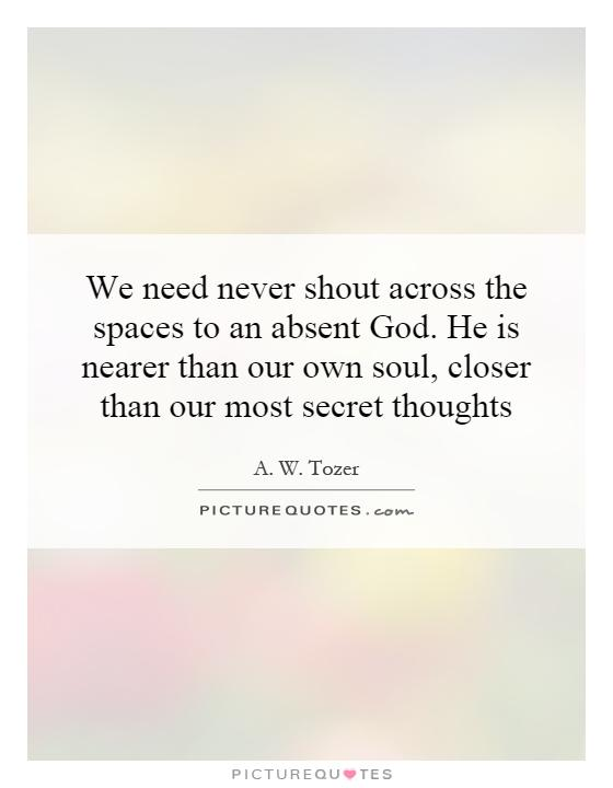 We need never shout across the spaces to an absent God. He is nearer than our own soul, closer than our most secret thoughts Picture Quote #1