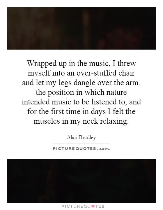 Wrapped up in the music, I threw myself into an over-stuffed chair and let my legs dangle over the arm, the position in which nature intended music to be listened to, and for the first time in days I felt the muscles in my neck relaxing Picture Quote #1