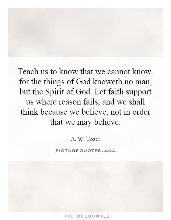 Teach us to know that we cannot know, for the things of God knoweth no man, but the Spirit of God. Let faith support us where reason fails, and we shall think because we believe, not in order that we may believe Picture Quote #1